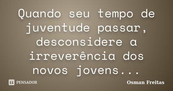 Quando seu tempo de juventude passar, desconsidere a irreverência dos novos jovens...... Frase de Osman Freitas.