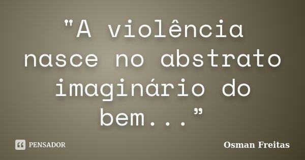 """""""A violência nasce no abstrato imaginário do bem...""""... Frase de Osman Freitas."""