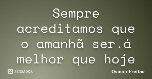 Sempre acreditamos que o amanhã ser.á melhor que hoje... Frase de Osman Freitas.