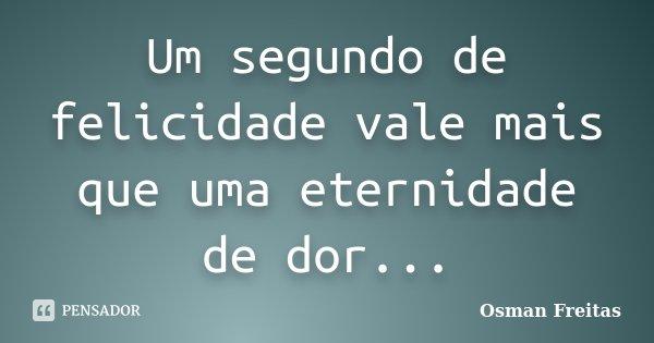 Um segundo de felicidade vale mais que uma eternidade de dor...... Frase de Osman Freitas.