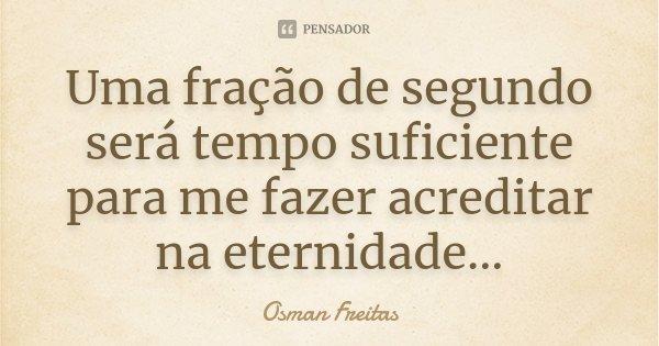 Uma fração de segundo será tempo suficiente para me fazer acreditar na eternidade...... Frase de Osman Freitas.