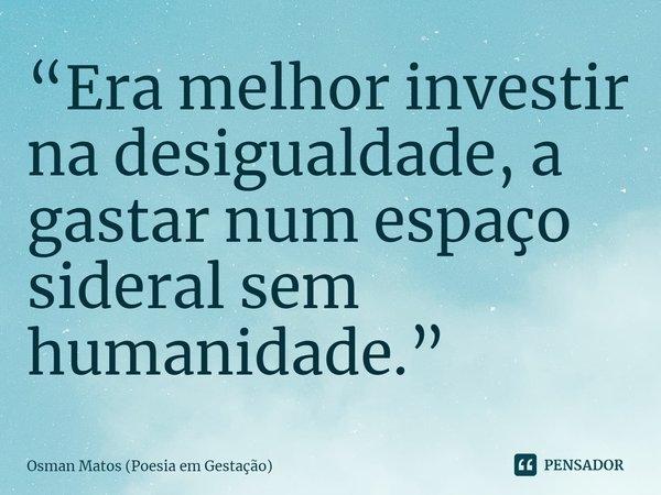 """""""Era melhor investir na desigualdade, a gastar num espaço sideral sem humanidade.""""... Frase de Osman Matos (Poesia em Gestação)."""