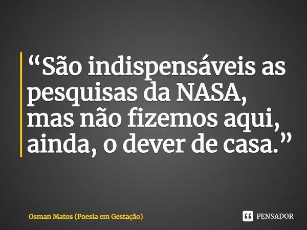 """""""São indispensáveis as pesquisas da NASA, mas não fizemos aqui, ainda, o dever de casa.""""... Frase de Osman Matos (Poesia em Gestação)."""