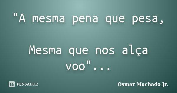 """A mesma pena que pesa, Mesma que nos alça voo""...... Frase de Osmar Machado Jr.."