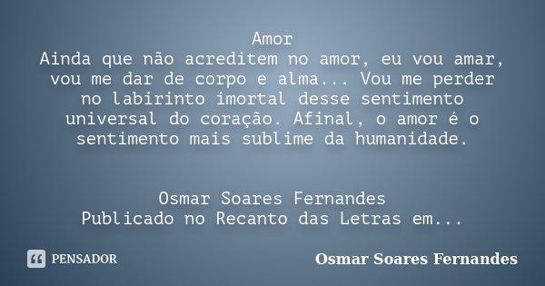 Amor Ainda que não acreditem no amor, eu vou amar, vou me dar de corpo e alma... Vou me perder no labirinto imortal desse sentimento universal do coração. Afina... Frase de Osmar Soares Fernandes.