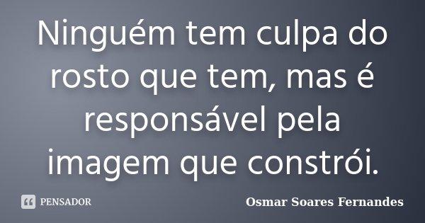 Ninguém tem culpa do rosto que tem, mas é responsável pela imagem que constrói.... Frase de Osmar Soares Fernandes.