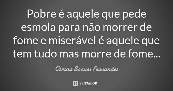 Pobre é aquele que pede esmola para não morrer de fome e miserável é aquele que tem tudo mas morre de fome...... Frase de Osmar Soares Fernandes.