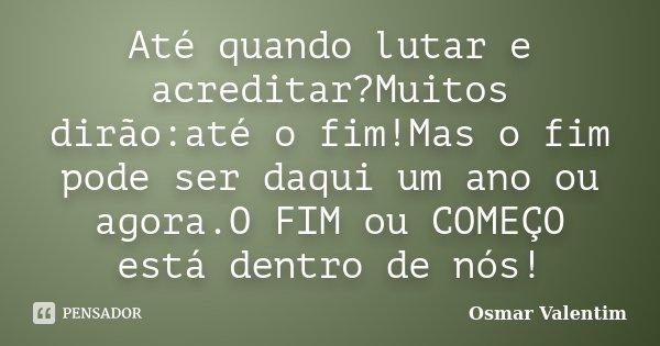 Até quando lutar e acreditar?Muitos dirão:até o fim!Mas o fim pode ser daqui um ano ou agora.O FIM ou COMEÇO está dentro de nós!... Frase de Osmar Valentim.