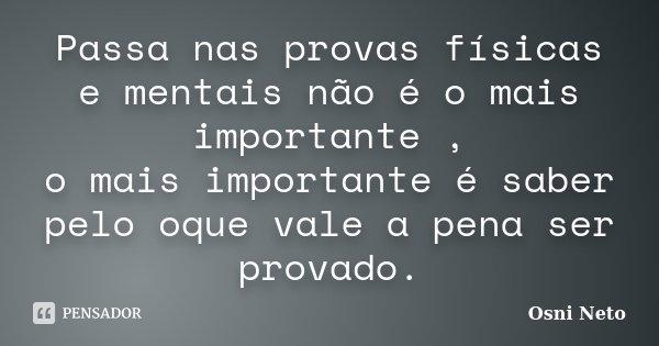 Passa nas provas físicas e mentais não é o mais importante , o mais importante é saber pelo oque vale a pena ser provado.... Frase de Osni Neto.
