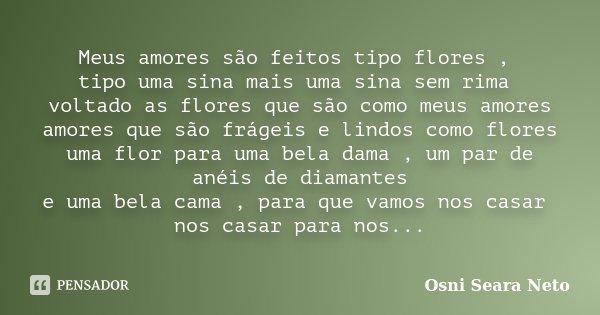 Meus amores são feitos tipo flores , tipo uma sina mais uma sina sem rima voltado as flores que são como meus amores amores que são frágeis e lindos como flores... Frase de Osni Seara Neto.