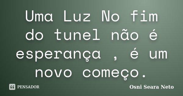 Uma Luz No fim do tunel não é esperança , é um novo começo.... Frase de Osni seara neto.