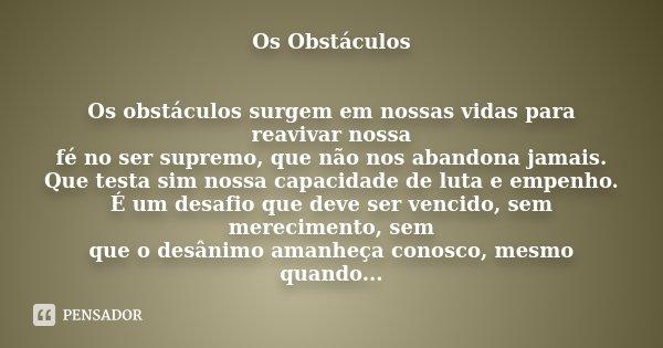 Os Obstáculos Os obstáculos surgem em nossas vidas para reavivar nossa fé no ser supremo, que não nos abandona jamais. Que testa sim nossa capacidade de luta e ... Frase de Desconhecido.