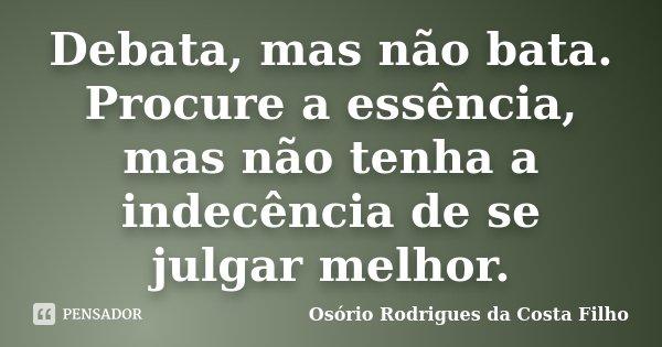 Debata, mas não bata. Procure a essência, mas não tenha a indecência de se julgar melhor.... Frase de Osório Rodrigues da Costa Filho.