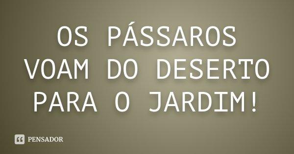 OS PÁSSAROS VOAM DO DESERTO PARA O JARDIM!... Frase de DESCONHECIDO..