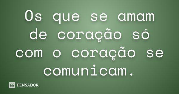 Os que se amam de coração só com o coração se comunicam.... Frase de Desconhecido.