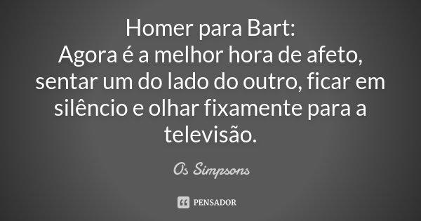 Homer para Bart: Agora é a melhor hora de afeto, sentar um do lado do outro, ficar em silêncio e olhar fixamente para a televisão.... Frase de Os Simpsons.