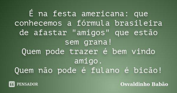 """É na festa americana: que conhecemos a fórmula brasileira de afastar """"amigos"""" que estão sem grana! Quem pode trazer é bem vindo amigo. Quem não pode é... Frase de Osvaldinho Babão."""