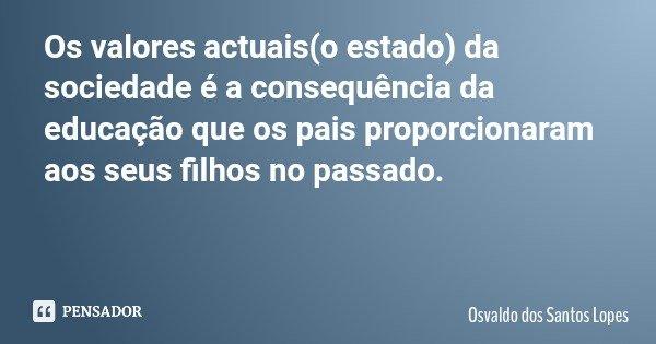Os valores actuais(o estado) da sociedade é a consequência da educação que os pais proporcionaram aos seus filhos no passado.... Frase de Osvaldo dos Santos Lopes.
