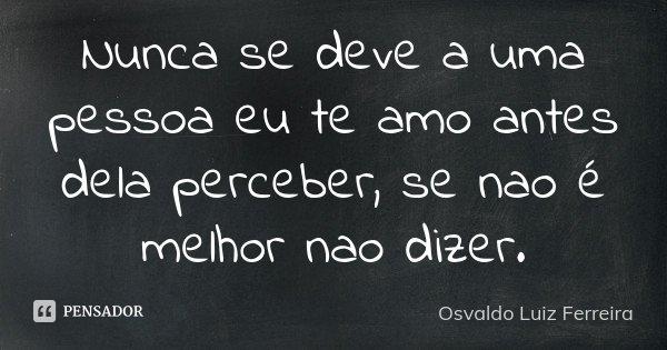 Nunca se deve a uma pessoa eu te amo antes dela perceber, se nao é melhor nao dizer.... Frase de Osvaldo Luiz Ferreira.