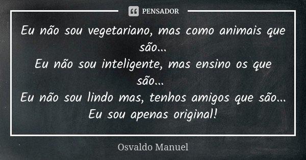 Eu não sou vegetariano, mas como animais que são... Eu não sou inteligente, mas ensino os que são... Eu não sou lindo mas, tenhos amigos que são... Eu sou apena... Frase de Osvaldo Manuel.