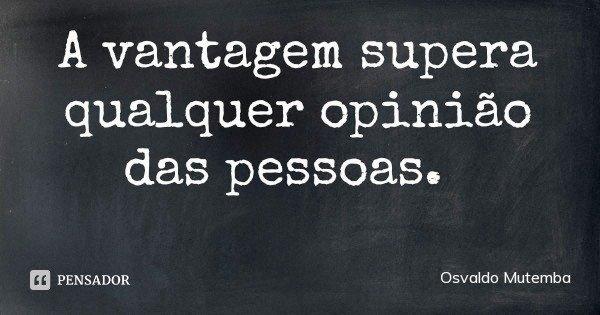 A vantagem supera qualquer opinião das pessoas.... Frase de Osvaldo Mutemba.