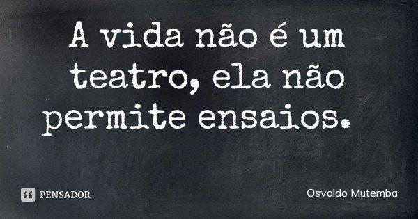 A vida não é um teatro, ela não permite ensaios.... Frase de Osvaldo Mutemba.