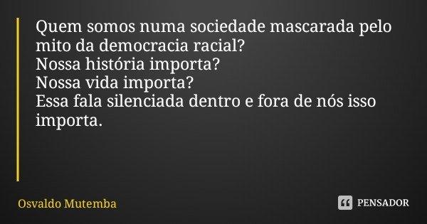 Quem somos numa sociedade mascarada pelo mito da democracia racial? Nossa história importa? Nossa vida importa? Essa fala silenciada dentro e fora de nós isso i... Frase de Osvaldo Mutemba.