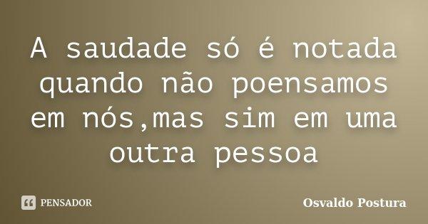 A saudade só é notada quando não poensamos em nós,mas sim em uma outra pessoa... Frase de Osvaldo Postura.