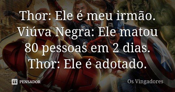 Thor: Ele é meu irmão. Viúva Negra: Ele matou 80 pessoas em 2 dias. Thor: Ele é adotado.... Frase de Os Vingadores.