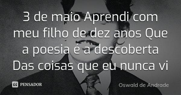 3 de maio Aprendi com meu filho de dez anos Que a poesia é a descoberta Das coisas que eu nunca vi... Frase de Oswald de Andrade.