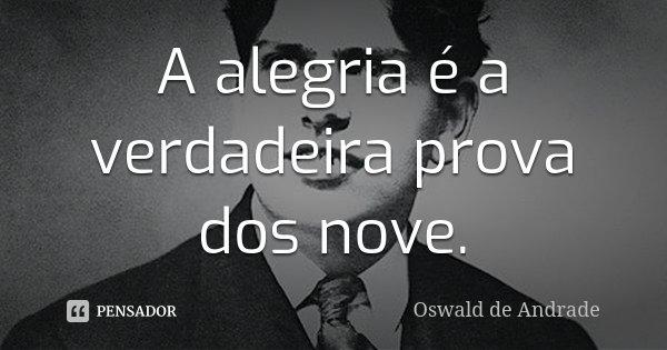 A alegria é a verdadeira prova dos nove.... Frase de Oswald de Andrade.