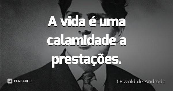 A vida é uma calamidade a prestações.... Frase de Oswald de Andrade.