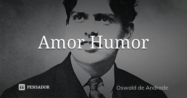 Amor Humor... Frase de Oswald de Andrade.