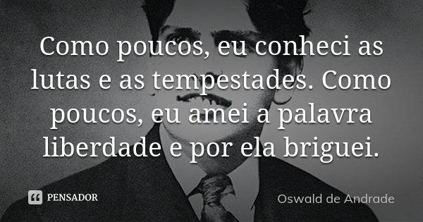Como poucos, eu conheci as lutas e as tempestades. Como poucos, eu amei a palavra liberdade e por ela briguei.... Frase de Oswald de Andrade.