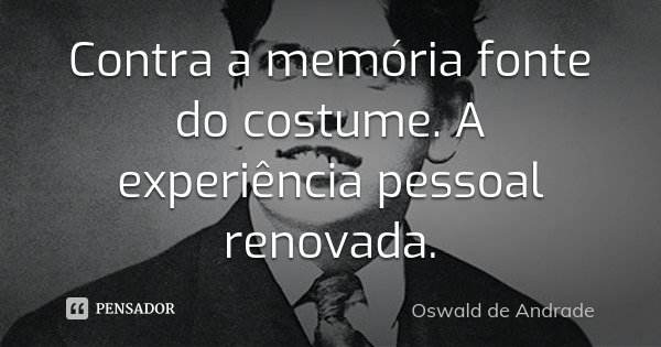 Contra a memória fonte do costume. A experiência pessoal renovada.... Frase de Oswald de Andrade.