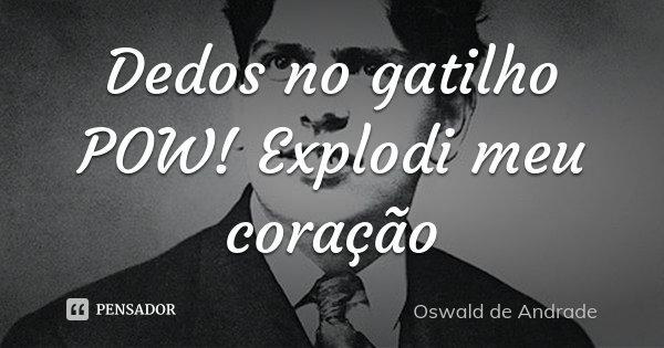 Dedos no gatilho POW! Explodi meu coração... Frase de Oswald de Andrade.