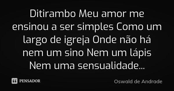 Ditirambo Meu amor me ensinou a ser simples Como um largo de igreja Onde não há nem um sino Nem um lápis Nem uma sensualidade...... Frase de Oswald de Andrade.