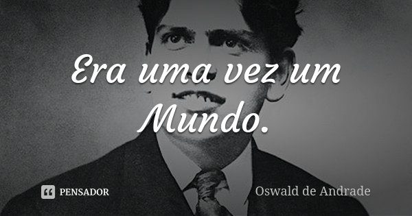 Era uma vez um Mundo.... Frase de Oswald de Andrade.