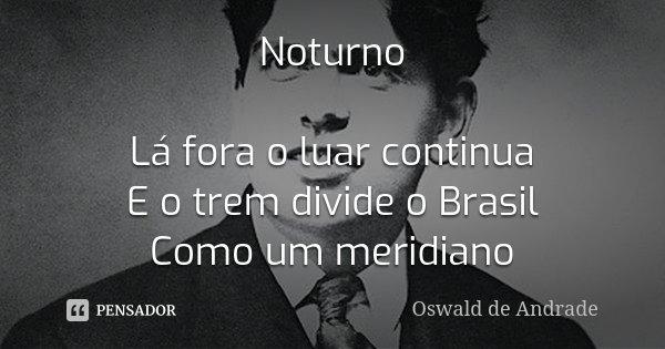 Noturno Lá fora o luar continua E o trem divide o Brasil Como um meridiano... Frase de Oswald de Andrade.