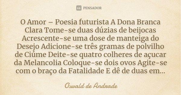 O Amor – Poesia futurista A Dona Branca Clara Tome-se duas dúzias de beijocas Acrescente-se uma dose de manteiga do Desejo Adicione-se três gramas de polvilho d... Frase de Oswald de Andrade.