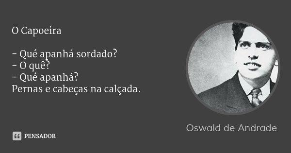 O Capoeira - Qué apanhá sordado? - O quê? - Qué apanhá? Pernas e cabeças na calçada.... Frase de Oswald de Andrade.