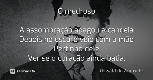 O medroso A assombração apagou a candeia Depois no escuro veio com a mão Pertinho dele Ver se o coração ainda batia.... Frase de Oswald de Andrade.