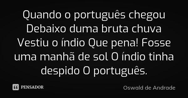 Quando o português chegou Debaixo duma bruta chuva Vestiu o índio Que pena! Fosse uma manhã de sol O índio tinha despido O português.... Frase de Oswald de Andrade.
