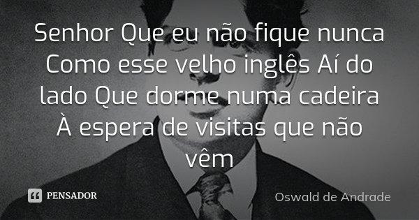 Senhor Que eu não fique nunca Como esse velho inglês Aí do lado Que dorme numa cadeira À espera de visitas que não vêm... Frase de Oswald de Andrade.