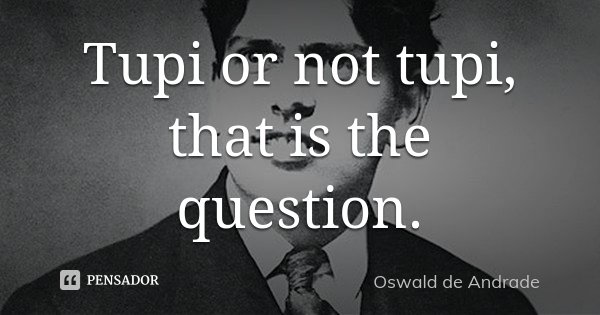 Tupi or not tupi, that is the question.... Frase de Oswald de Andrade.