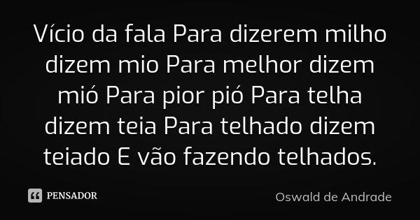 Vício da fala Para dizerem milho dizem mio Para melhor dizem mió Para pior pió Para telha dizem teia Para telhado dizem teiado E vão fazendo telhados.... Frase de Oswald de Andrade.