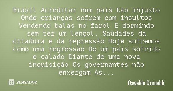 Brasil Acreditar num país tão injusto Onde crianças sofrem com insultos Vendendo balas no farol E dormindo sem ter um lençol. Saudades da ditadura e da repressã... Frase de Oswaldo Grimaldi.
