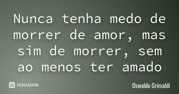 Nunca tenha medo de morrer de amor, mas sim de morrer, sem ao menos ter amado... Frase de Oswaldo Grimaldi.