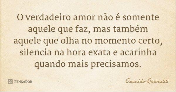 O verdadeiro amor não é somente aquele que faz, mas também aquele que olha no momento certo, silencia na hora exata e acarinha quando mais precisamos.... Frase de Oswaldo Grimaldi.