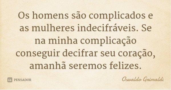 Os homens são complicados e as mulheres indecifráveis. Se na minha complicação conseguir decifrar seu coração, amanhã seremos felizes.... Frase de Oswaldo Grimaldi.